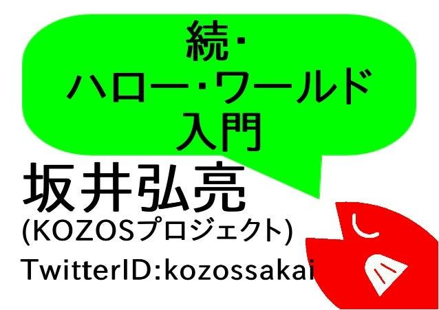 続・ ハロー・ワールド 入門 坂井弘亮 (KOZOSプロジェクト) TwitterID:kozossakai