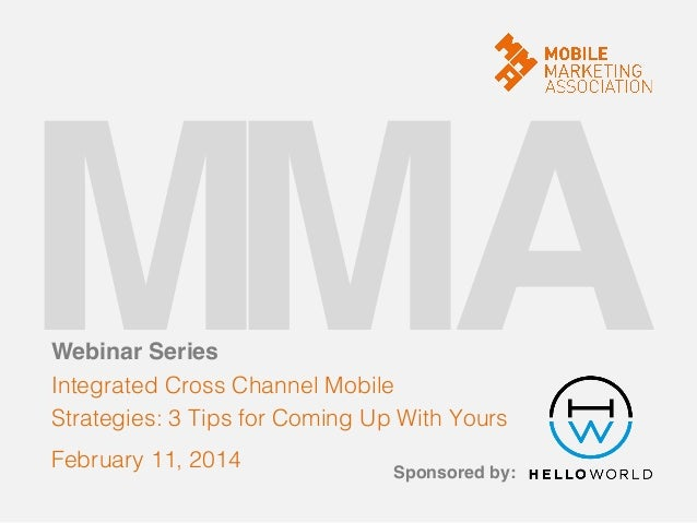 M! A! M! Webinar Series!  Integrated Cross Channel Mobile! Strategies: 3 Tips for Coming Up With Yours! February 11, 2014!...