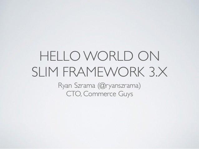 HELLO WORLD ON SLIM FRAMEWORK 3.X Ryan Szrama (@ryanszrama) CTO, Commerce Guys