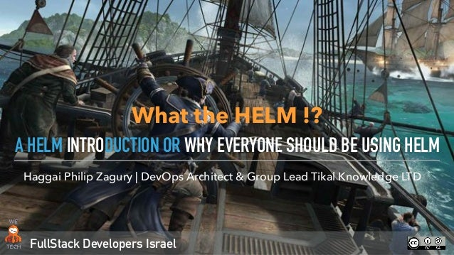 FullStack Developers Israel Haggai Philip Zagury | DevOps Architect & Group Lead Tikal Knowledge LTD A HELM INTRODUCTION O...