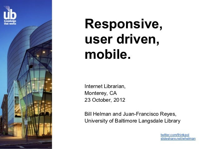 Responsive,user driven,mobile.Internet Librarian,Monterey, CA23 October, 2012Bill Helman and Juan-Francisco Reyes,Universi...