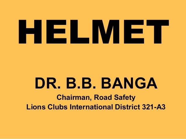 HELMET DR. B.B. BANGA Chairman, Road Safety Lions Clubs International District 321-A3