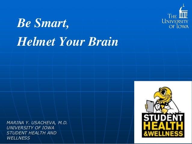 Be Smart, Helmet Your Brain  MARINA Y. USACHEVA, M.D. UNIVERSITY OF IOWA STUDENT HEALTH AND WELLNESS