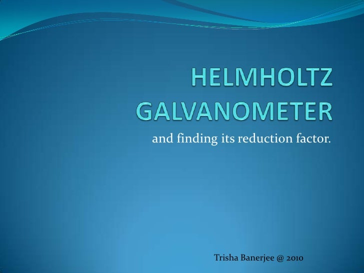 HELMHOLTZ GALVANOMETER<br />and finding its reduction factor.<br />Trisha Banerjee @ 2010<br />
