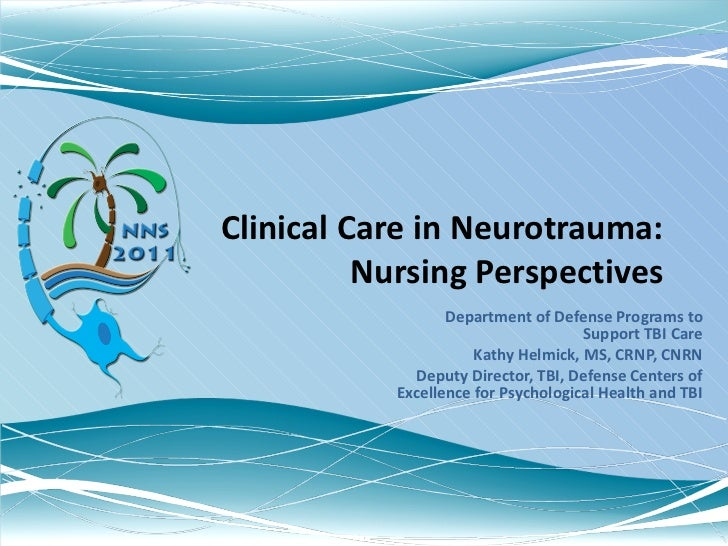 Clinical Care in Neurotrauma: Nursing Perspectives Department of Defense Programs to Support TBI Care Kathy Helmick, MS, C...