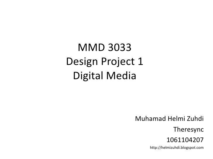 MMD 3033Design Project 1Digital Media<br />MuhamadHelmiZuhdi<br />Theresync<br />1061104207<br />http://helmizuhdi.blogspo...