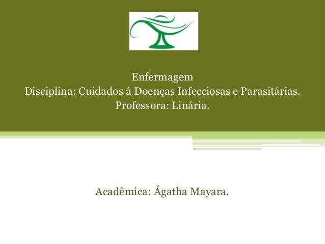 Enfermagem Disciplina: Cuidados à Doenças Infecciosas e Parasitárias. Professora: Linária. Acadêmica: Ágatha Mayara.