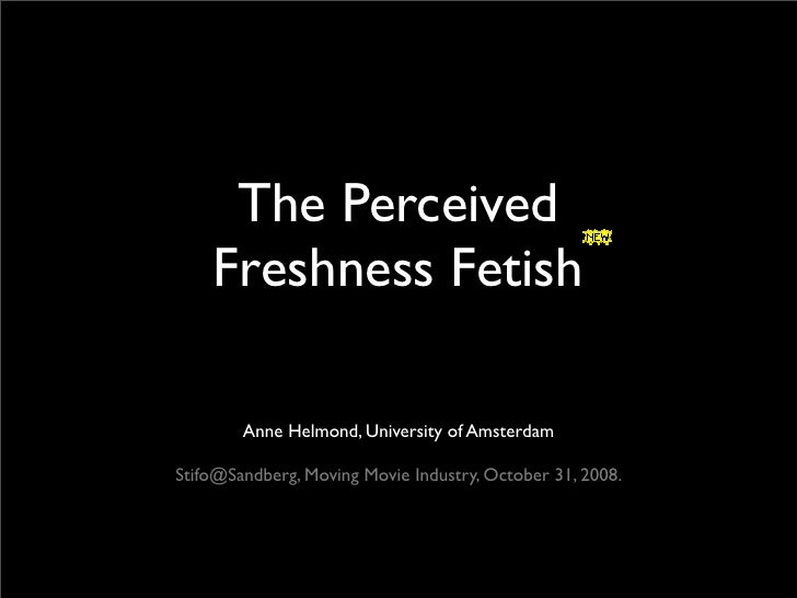 The Perceived     Freshness Fetish          Anne Helmond, University of Amsterdam  Stifo@Sandberg, Moving Movie Industry, ...