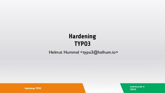Hardening TYPO3 Helmut Hummel <typo3@helhum.io> Inspiring people to shareHardening TYPO3