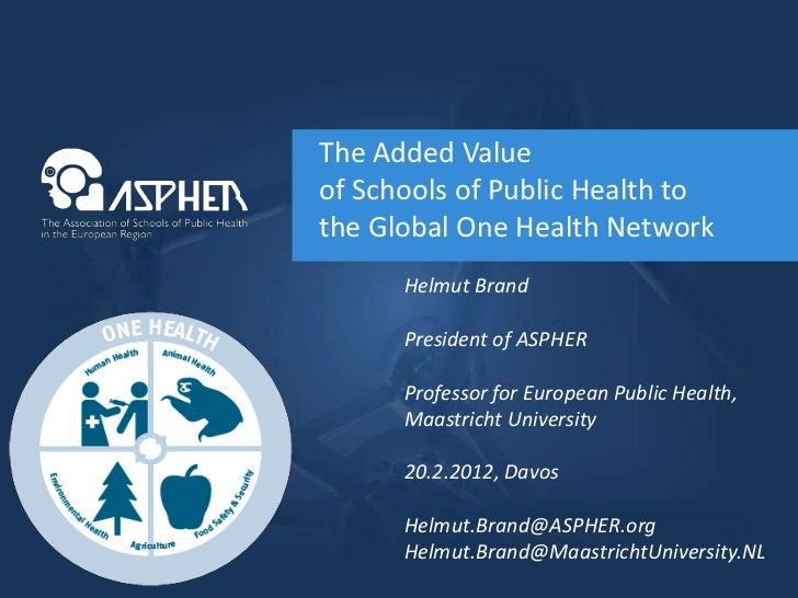 The Added Valueof Schools of Public Health tothe Global One Health Network      Helmut Brand      President of ASPHER     ...