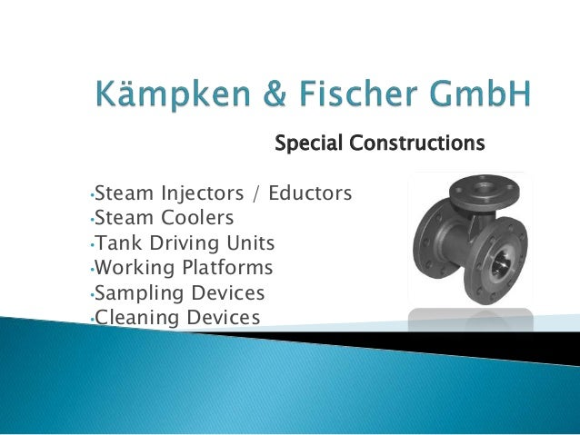 Special Constructions •Steam Injectors / Eductors •Steam Coolers •Tank Driving Units •Working Platforms •Sampling Devices ...