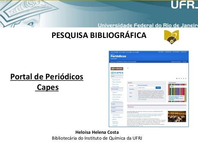 PESQUISA BIBLIOGRÁFICA Portal de Periódicos Capes Heloisa Helena Costa Bibliotecária do Instituto de Química da UFRJ