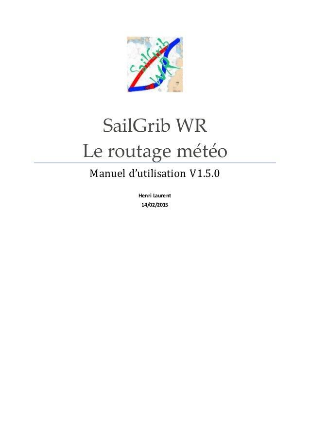 SailGrib WR Le routage météo Manuel d'utilisation V1.5.0 Henri Laurent 14/02/2015