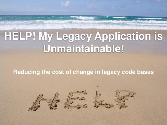 HELP! My Legacy Application is Unmaintainable! Reducing the cost of change in legacy code bases