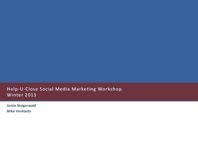 Help-U-Close Social Media Marketing WorkshopWinter 2013Jamie SteigerwaldMike Vardoulis