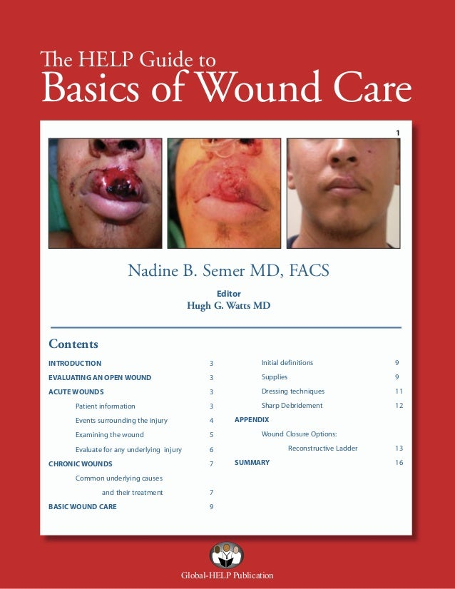 The HELP Guide to  Basics of Wound Care 1  Nadine B. Semer MD, FACS Editor  Hugh G. Watts MD  Contents INTRODUCTION  3  In...