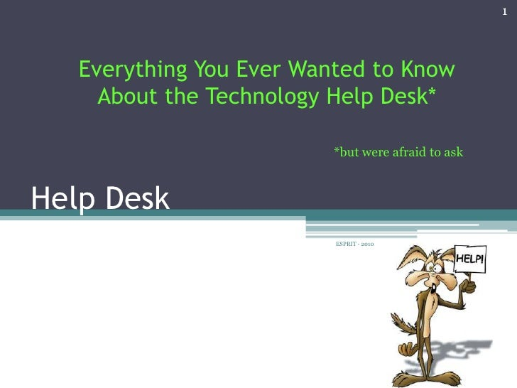 1   Everything You Ever Wanted to Know     About the Technology Help Desk*                          *but were afraid to as...