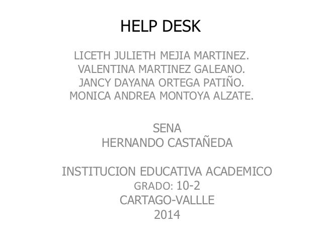 HELP DESK LICETH JULIETH MEJIA MARTINEZ. VALENTINA MARTINEZ GALEANO. JANCY DAYANA ORTEGA PATIÑO. MONICA ANDREA MONTOYA ALZ...