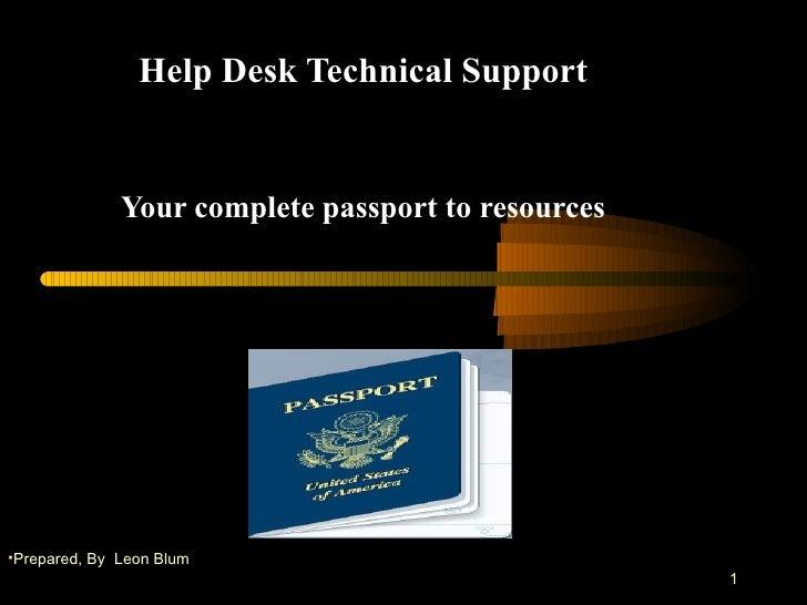 Help Desk Technical Support Your complete passport to resources . <ul><li>Prepared, By  Leon Blum </li></ul>
