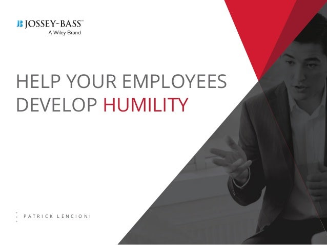 HELP YOUR EMPLOYEES DEVELOP HUMILITY P A T R I C K L E N C I O N I