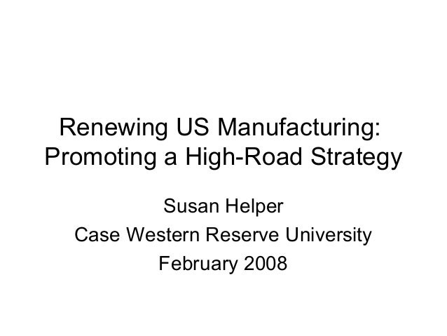 Renewing US Manufacturing:Promoting a High-Road Strategy          Susan Helper  Case Western Reserve University         Fe...