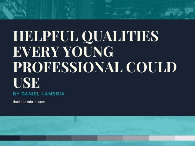 BY DANIEL LAMBRIA daniellambria.com HELPFUL QUALITIES EVERY YOUNG PROFESSIONAL COULD USE