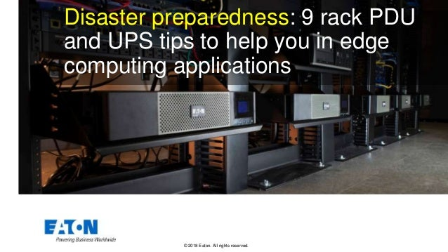 © 2018 Eaton. All rights reserved.. Disaster preparedness: 9 rack PDU and UPS tips to help you in edge computing applicati...