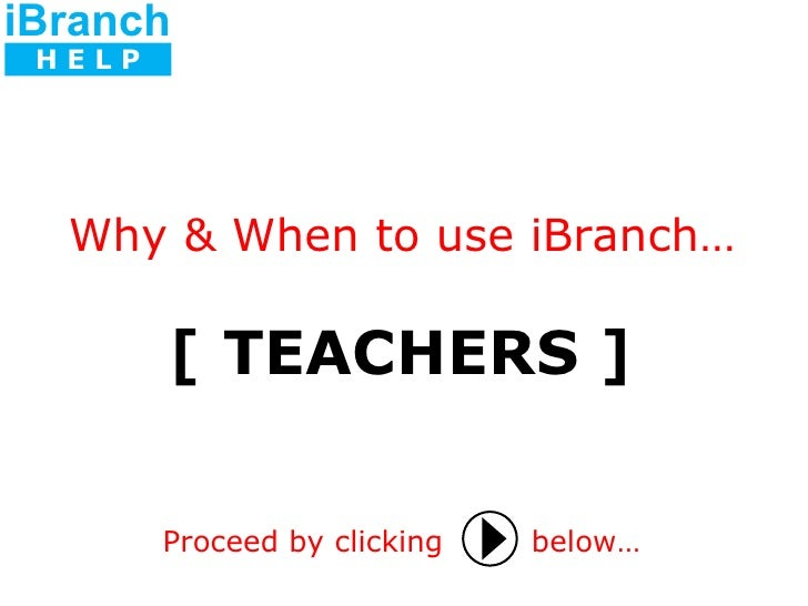 [ TEACHERS ] Proceed by clicking   below… Why & When to use iBranch… iBranch H E L P