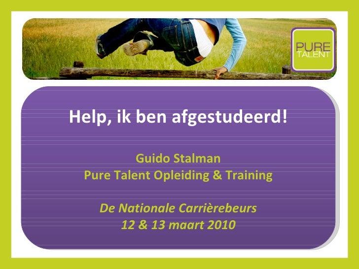 Help, ik ben afgestudeerd! Guido Stalman Pure Talent Opleiding & Training De Nationale  Carrièrebeurs 12 & 13 maart 2010