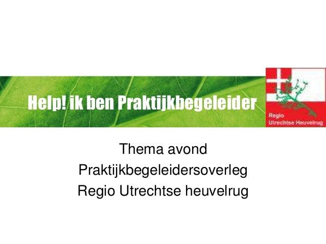 Help! ik ben Praktijkbegeleider Thema avond Praktijkbegeleidersoverleg Regio Utrechtse heuvelrug
