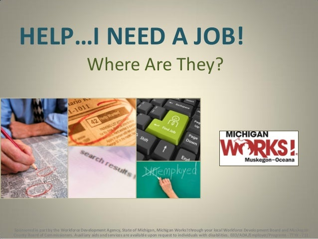 HELP…I NEED A JOB! Where Are They?  Sponsored in part by the Workforce Development Agency, State of Michigan, Michigan Wor...