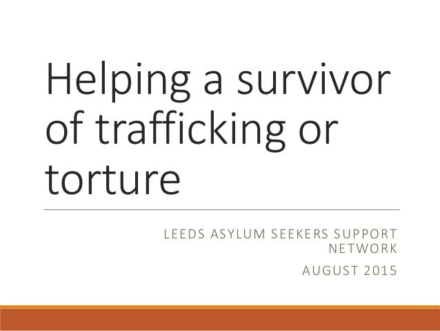 Helping a survivor of trafficking or torture LEEDS ASYLUM SEEKERS SUPPORT NETWORK AUGUST 2015
