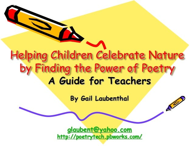 Helping Children Celebrate Nature by Finding the Power of Poetry A Guide for Teachers By Gail Laubenthal glaubent@yahoo.co...