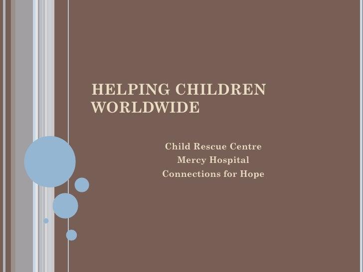 HELPING CHILDREN WORLDWIDE <ul><li>Child Rescue Centre </li></ul><ul><li>Mercy Hospital </li></ul><ul><li>Connections for ...
