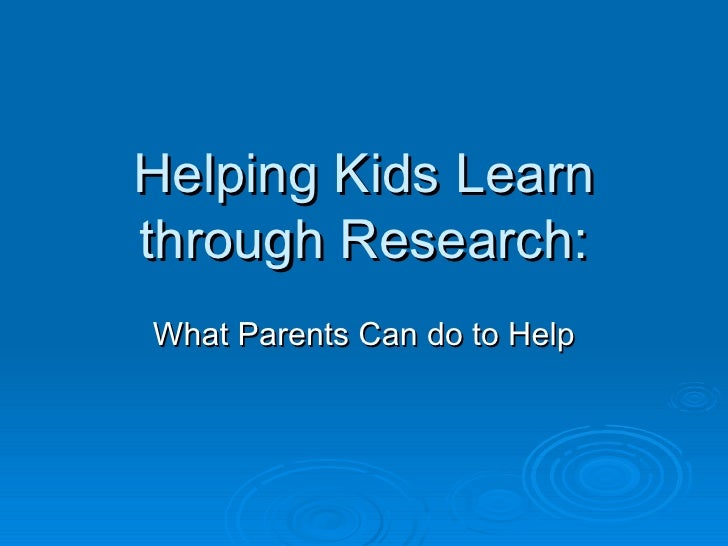 Helping Kids Learn through Research: What Parents Can do to Help