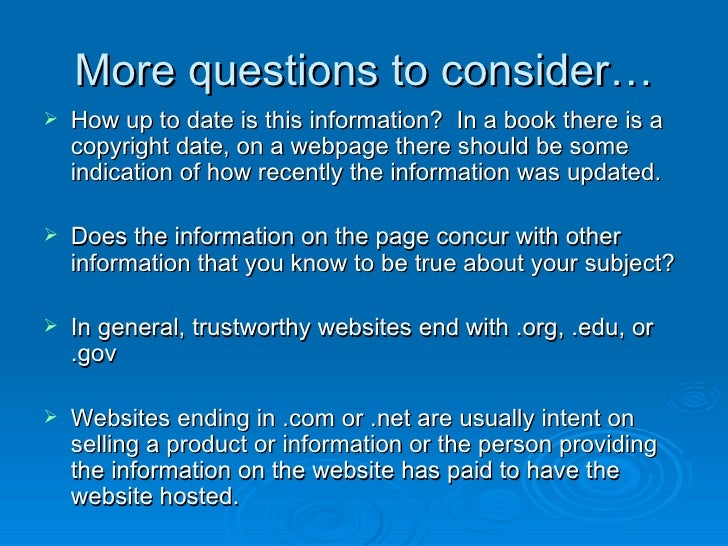 More questions to consider… <ul><li>How up to date is this information?  In a book there is a copyright date, on a webpage...