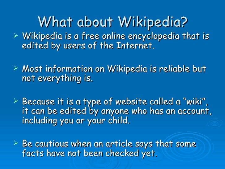 What about Wikipedia? <ul><li>Wikipedia is a free online encyclopedia that is edited by users of the Internet. </li></ul><...