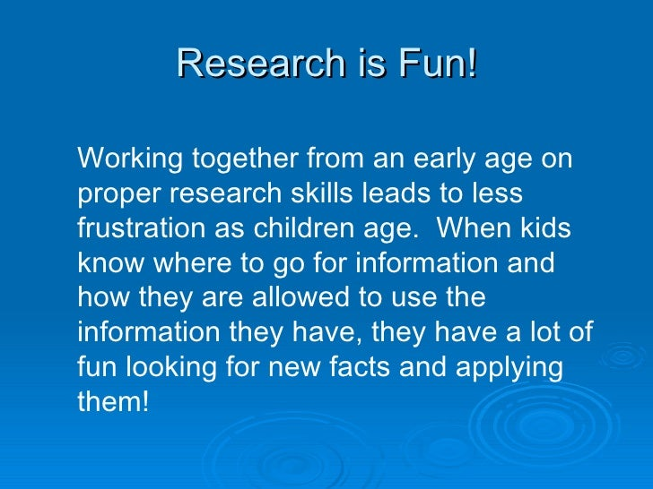 Research is Fun! Working together from an early age on proper research skills leads to less frustration as children age.  ...