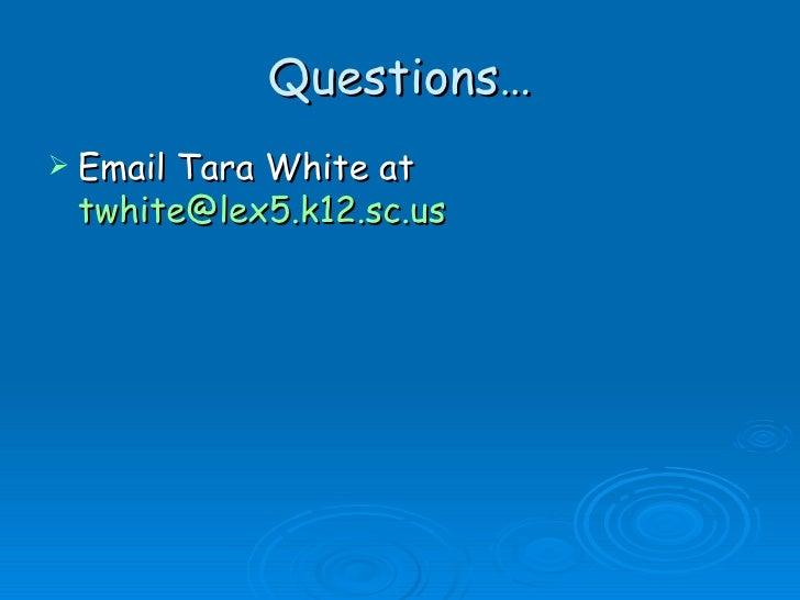 Questions… <ul><li>Email Tara White at  [email_address] </li></ul>