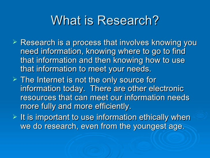 What is Research? <ul><li>Research is a process that involves knowing you need information, knowing where to go to find th...