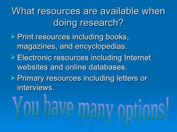 What resources are available when doing research? <ul><li>Print resources including books, magazines, and encyclopedias. <...