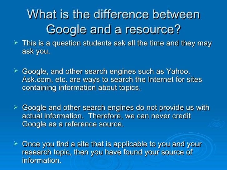 What is the difference between Google and a resource? <ul><li>This is a question students ask all the time and they may as...