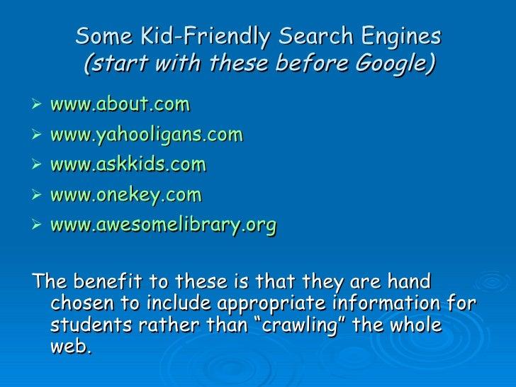 Some Kid-Friendly Search Engines (start with these before Google) <ul><li>www.about.com </li></ul><ul><li>www.yahooligans....
