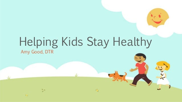 Helping Kids Stay Healthy Amy Good, DTR