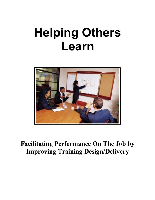Me       Helping Others           LearnFacilitating Performance On The Job by Improving Training Design/Delivery