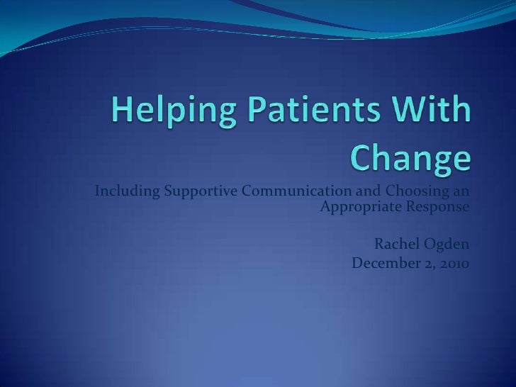 Helping Patients With Change<br />Including Supportive Communication and Choosing an Appropriate Response<br />Rachel Ogde...