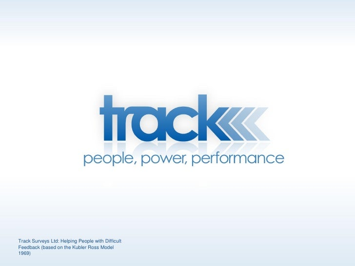 Track Surveys Ltd: Helping People with Difficult Feedback (based on the Kubler Ross Model 1969)