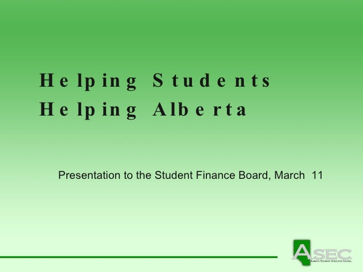 Helping Students  Helping Alberta Presentation to the Student Finance Board, March  11