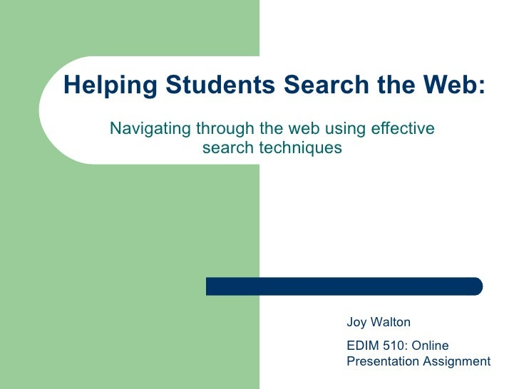 Helping Students Search the Web: Navigating through the web using effective search techniques Joy Walton EDIM 510: Online ...
