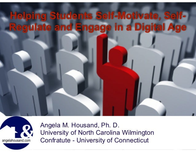 Helping Students Self-Motivate, Self- Regulate and Engage in a Digital Age ! Angela M. Housand, Ph. D. University of North...